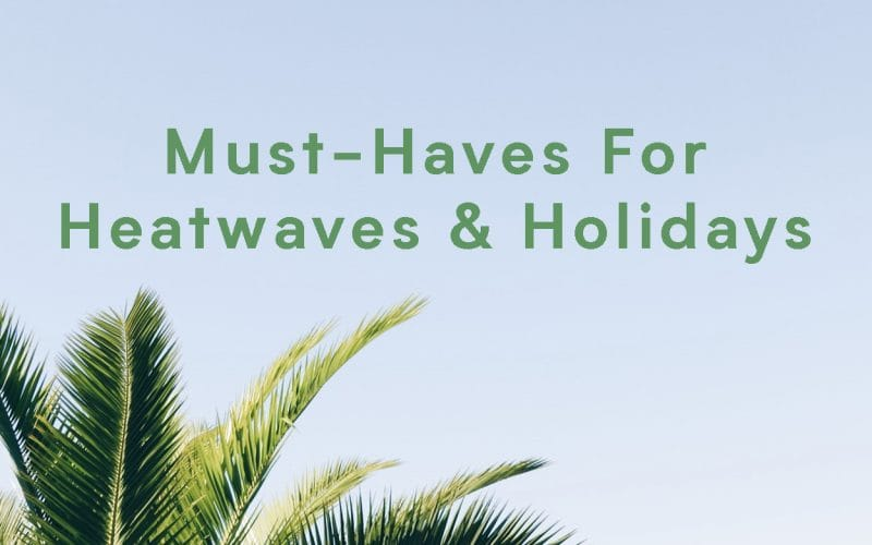 Must-Haves For Heatwaves And Holidays